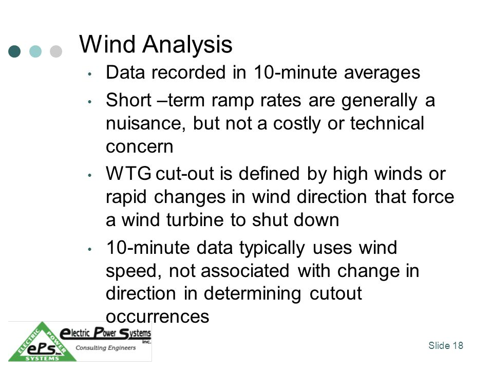 Wind Analysis Data recorded in 10-minute averages Short –term ramp rates are generally a nuisance, but not a costly or technical concern WTG cut-out is defined by high winds or rapid changes in wind direction that force a wind turbine to shut down 10-minute data typically uses wind speed, not associated with change in direction in determining cutout occurrences Slide 18