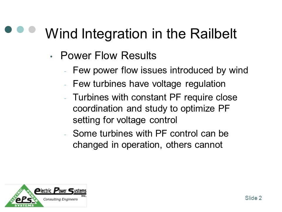 Wind Integration in the Railbelt Power Flow Results - Few power flow issues introduced by wind - Few turbines have voltage regulation - Turbines with constant PF require close coordination and study to optimize PF setting for voltage control - Some turbines with PF control can be changed in operation, others cannot Slide 2