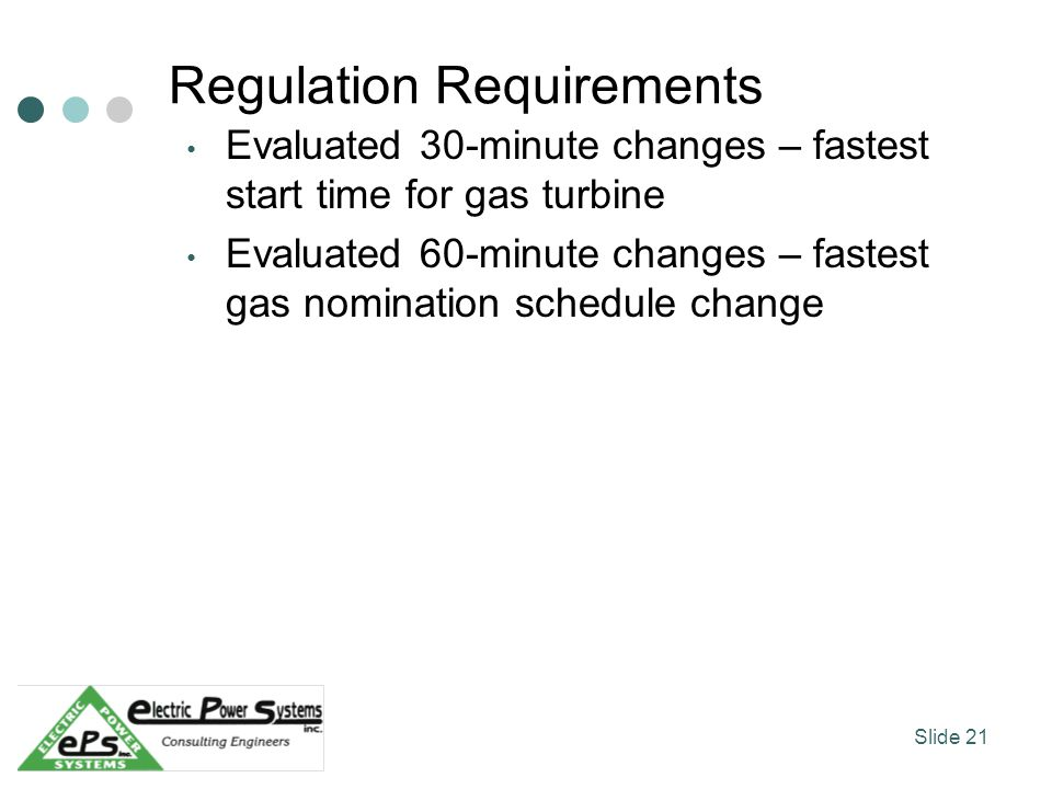 Regulation Requirements Evaluated 30-minute changes – fastest start time for gas turbine Evaluated 60-minute changes – fastest gas nomination schedule change Slide 21