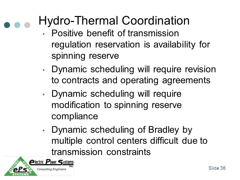 Hydro-Thermal Coordination Positive benefit of transmission regulation reservation is availability for spinning reserve Dynamic scheduling will require revision to contracts and operating agreements Dynamic scheduling will require modification to spinning reserve compliance Dynamic scheduling of Bradley by multiple control centers difficult due to transmission constraints Slide 36