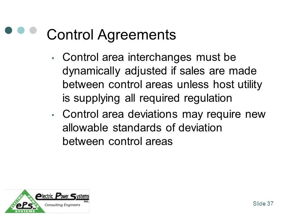 Control Agreements Control area interchanges must be dynamically adjusted if sales are made between control areas unless host utility is supplying all required regulation Control area deviations may require new allowable standards of deviation between control areas Slide 37