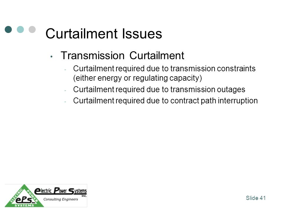 Curtailment Issues Transmission Curtailment - Curtailment required due to transmission constraints (either energy or regulating capacity) - Curtailment required due to transmission outages - Curtailment required due to contract path interruption Slide 41