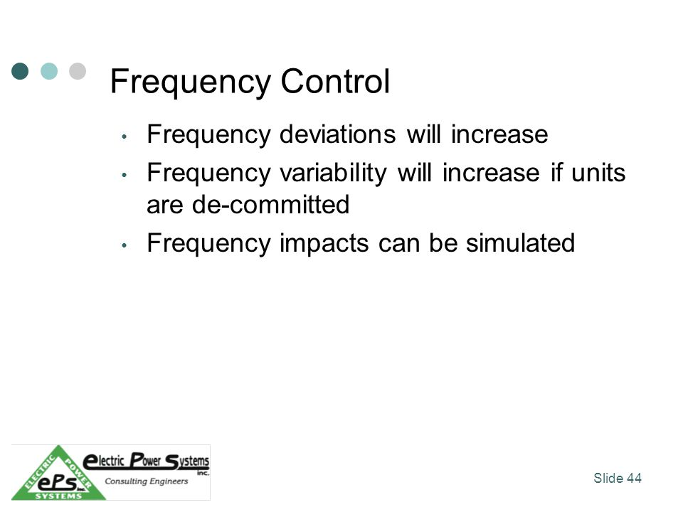 Frequency Control Frequency deviations will increase Frequency variability will increase if units are de-committed Frequency impacts can be simulated