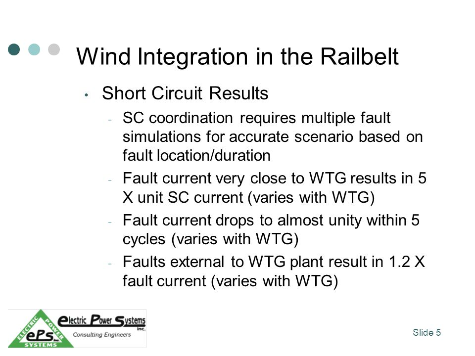 Wind Integration in the Railbelt Short Circuit Results - SC coordination requires multiple fault simulations for accurate scenario based on fault location/duration - Fault current very close to WTG results in 5 X unit SC current (varies with WTG) - Fault current drops to almost unity within 5 cycles (varies with WTG) - Faults external to WTG plant result in 1.2 X fault current (varies with WTG) Slide 5