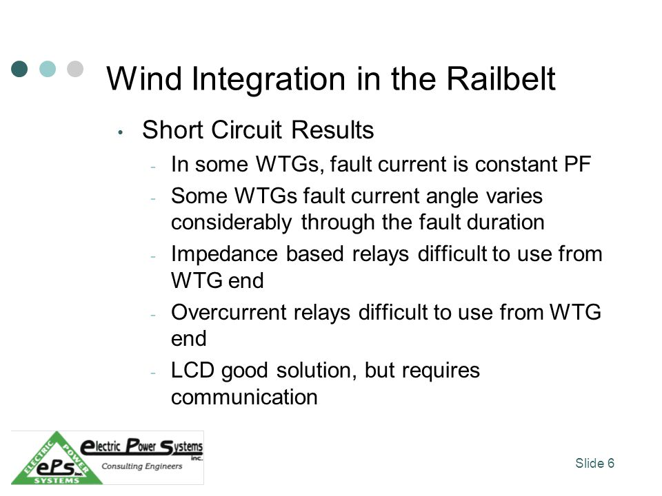 Wind Integration in the Railbelt Short Circuit Results - In some WTGs, fault current is constant PF - Some WTGs fault current angle varies considerably through the fault duration - Impedance based relays difficult to use from WTG end - Overcurrent relays difficult to use from WTG end - LCD good solution, but requires communication Slide 6