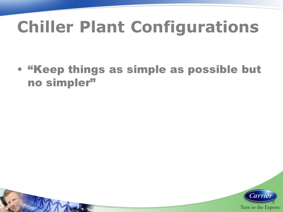 "Chiller Plant Configurations ""Keep things as simple as possible but no simpler"""