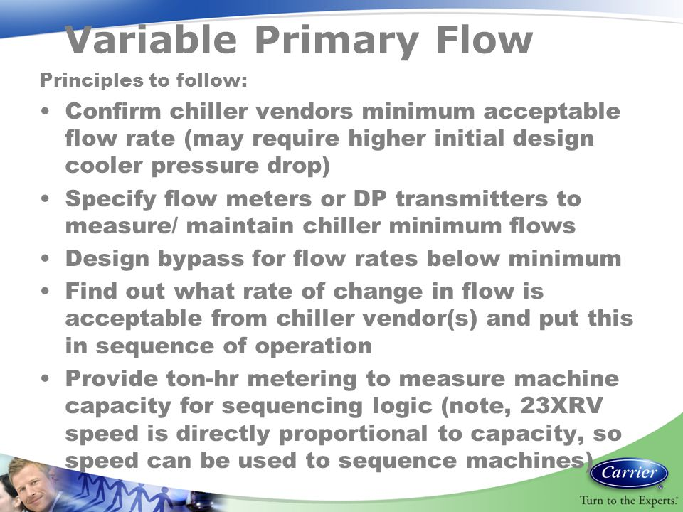 Variable Primary Flow Principles to follow: Confirm chiller vendors minimum acceptable flow rate (may require higher initial design cooler pressure dr