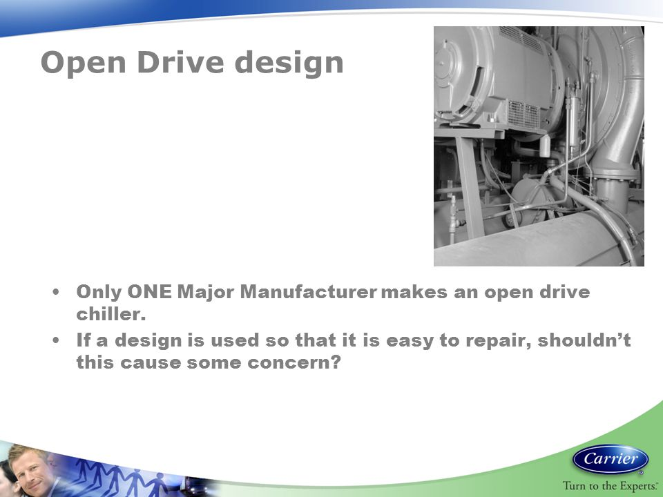 Open Drive design Only ONE Major Manufacturer makes an open drive chiller. If a design is used so that it is easy to repair, shouldn't this cause some