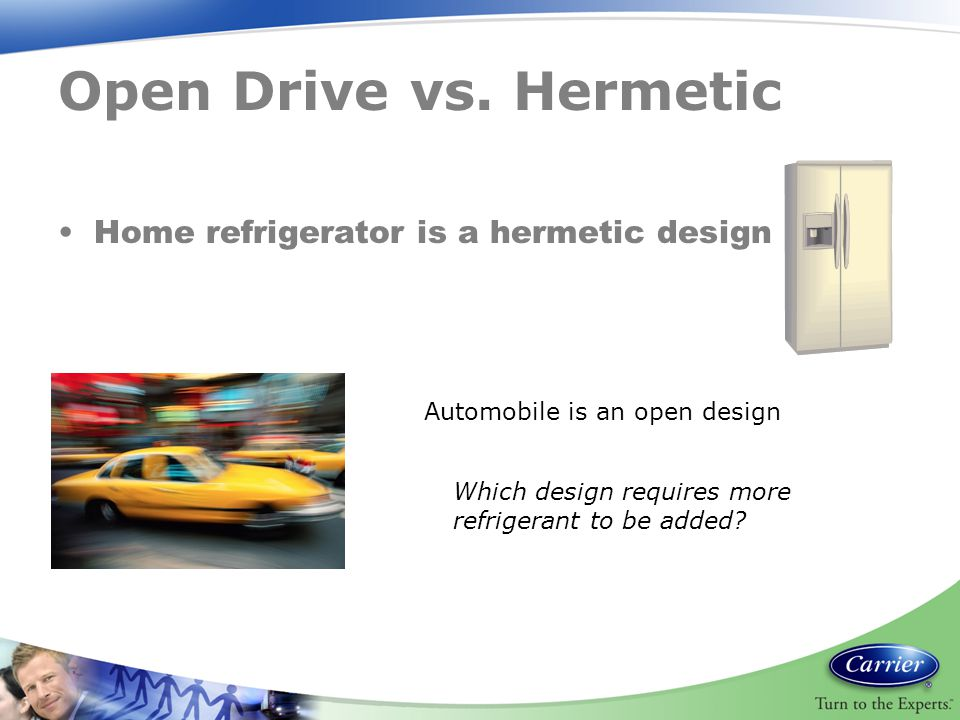Open Drive vs. Hermetic Home refrigerator is a hermetic design Automobile is an open design Which design requires more refrigerant to be added?