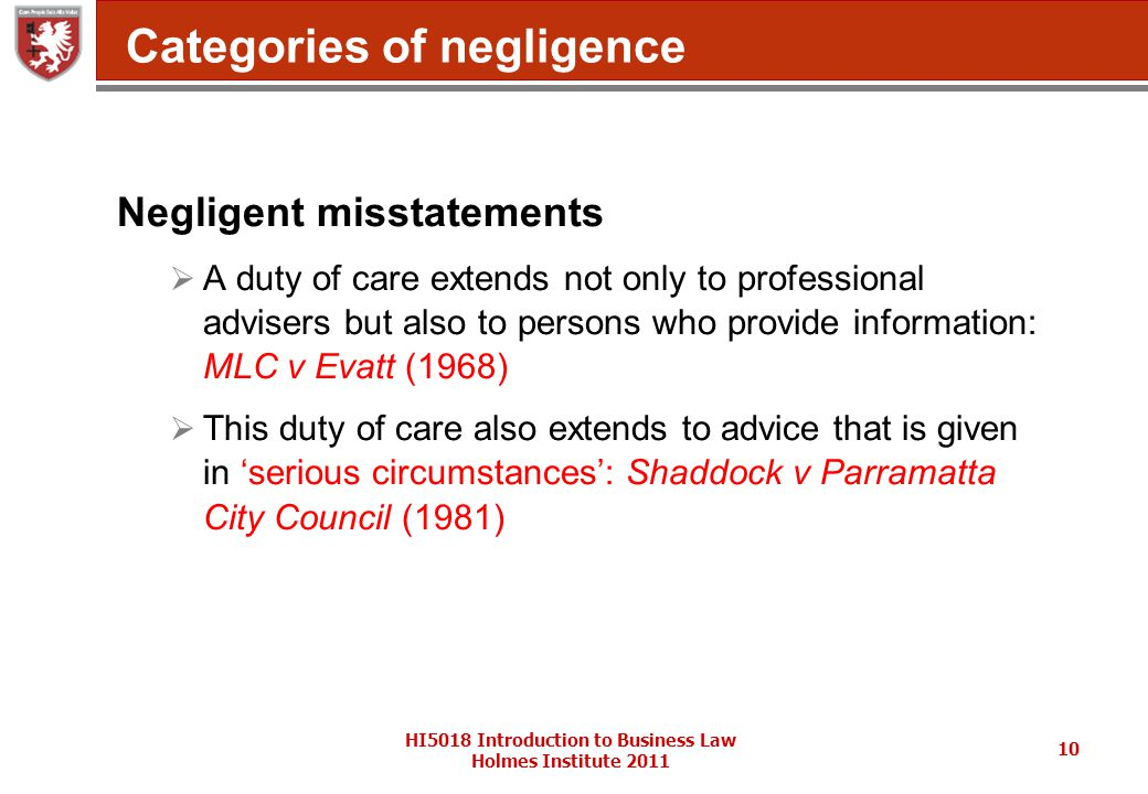 HI5018 Introduction to Business Law Holmes Institute 2011 10 Categories of negligence Negligent misstatements  A duty of care extends not only to professional advisers but also to persons who provide information: MLC v Evatt (1968)  This duty of care also extends to advice that is given in 'serious circumstances': Shaddock v Parramatta City Council (1981)