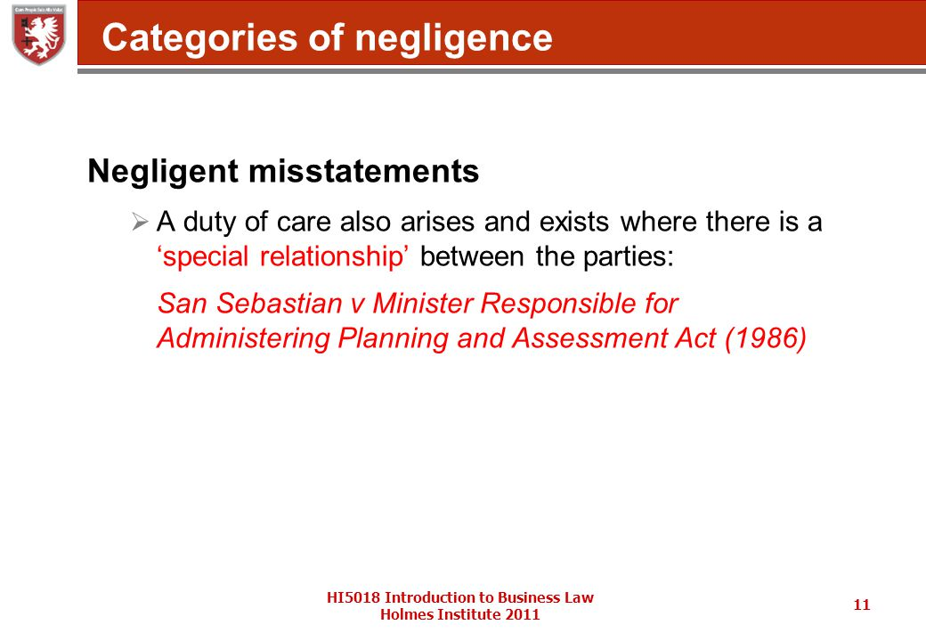 HI5018 Introduction to Business Law Holmes Institute 2011 11 Categories of negligence Negligent misstatements  A duty of care also arises and exists where there is a 'special relationship' between the parties: San Sebastian v Minister Responsible for Administering Planning and Assessment Act (1986)
