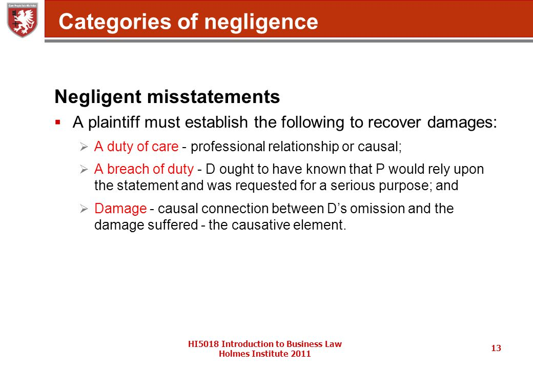 HI5018 Introduction to Business Law Holmes Institute 2011 13 Categories of negligence Negligent misstatements  A plaintiff must establish the following to recover damages:  A duty of care - professional relationship or causal;  A breach of duty - D ought to have known that P would rely upon the statement and was requested for a serious purpose; and  Damage - causal connection between D's omission and the damage suffered - the causative element.