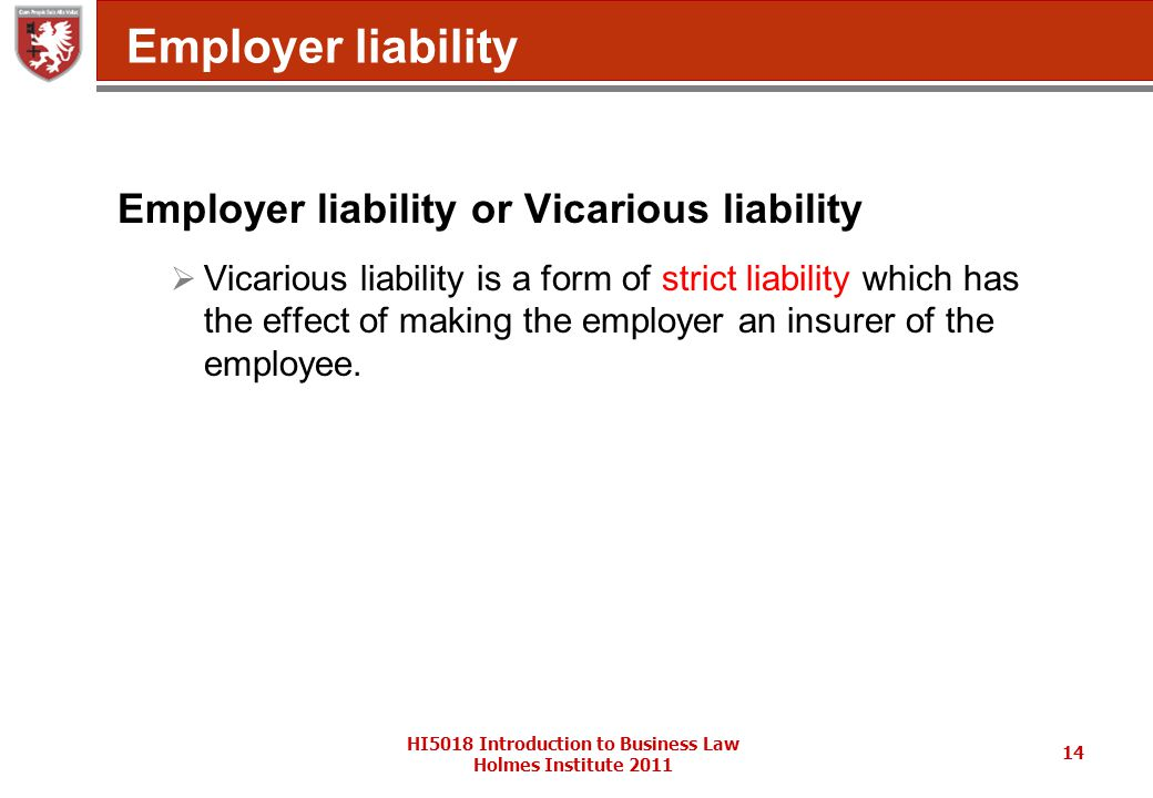 HI5018 Introduction to Business Law Holmes Institute 2011 14 Employer liability Employer liability or Vicarious liability  Vicarious liability is a form of strict liability which has the effect of making the employer an insurer of the employee.