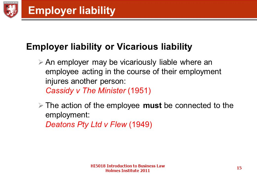 HI5018 Introduction to Business Law Holmes Institute 2011 15 Employer liability Employer liability or Vicarious liability  An employer may be vicariously liable where an employee acting in the course of their employment injures another person: Cassidy v The Minister (1951)  The action of the employee must be connected to the employment: Deatons Pty Ltd v Flew (1949)