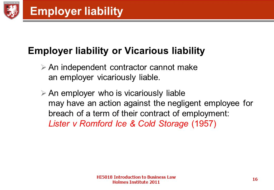 HI5018 Introduction to Business Law Holmes Institute 2011 16 Employer liability Employer liability or Vicarious liability  An independent contractor cannot make an employer vicariously liable.