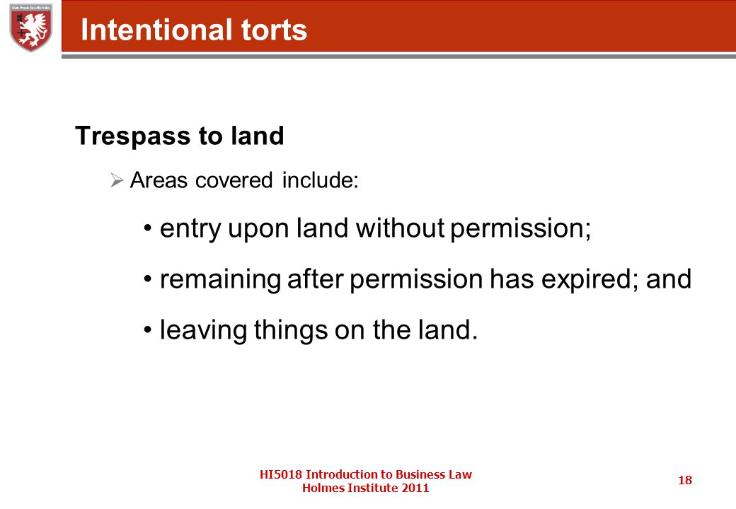 HI5018 Introduction to Business Law Holmes Institute 2011 18 Intentional torts Trespass to land  Areas covered include: entry upon land without permission; remaining after permission has expired; and leaving things on the land.