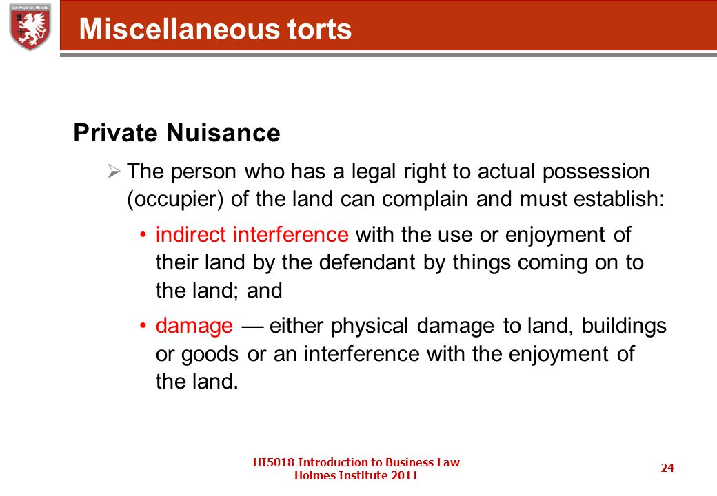 HI5018 Introduction to Business Law Holmes Institute 2011 24 Miscellaneous torts Private Nuisance  The person who has a legal right to actual possession (occupier) of the land can complain and must establish: indirect interference with the use or enjoyment of their land by the defendant by things coming on to the land; and damage — either physical damage to land, buildings or goods or an interference with the enjoyment of the land.