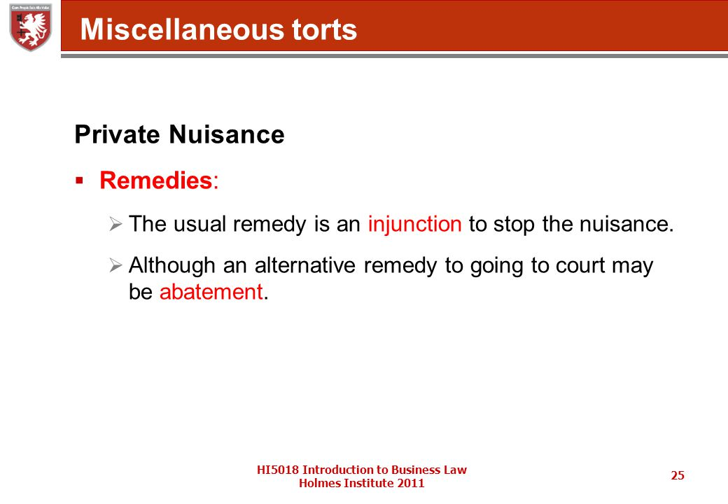 HI5018 Introduction to Business Law Holmes Institute 2011 25 Miscellaneous torts Private Nuisance  Remedies:  The usual remedy is an injunction to stop the nuisance.