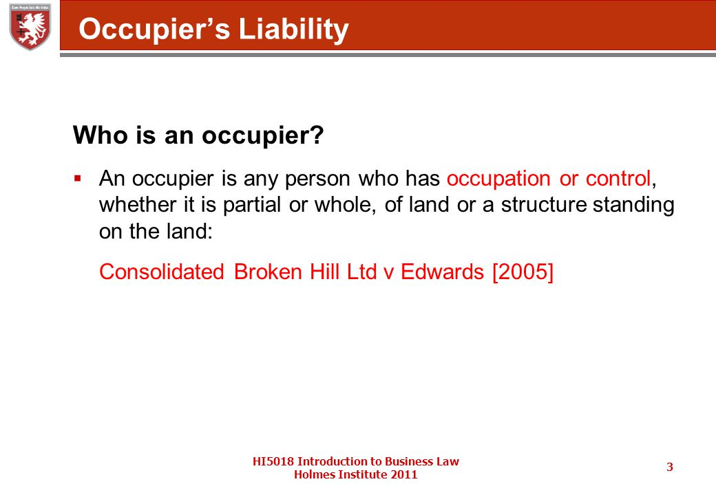 HI5018 Introduction to Business Law Holmes Institute 2011 3 Occupier's Liability Who is an occupier.