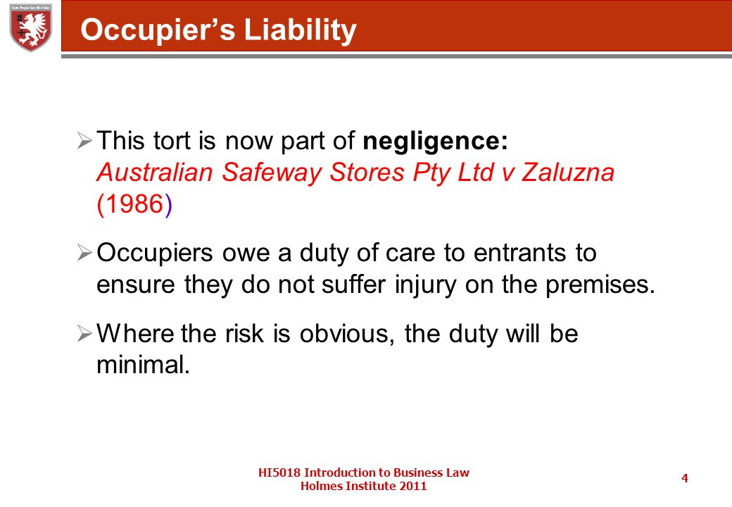 HI5018 Introduction to Business Law Holmes Institute 2011 4 Occupier's Liability  This tort is now part of negligence: Australian Safeway Stores Pty Ltd v Zaluzna (1986)  Occupiers owe a duty of care to entrants to ensure they do not suffer injury on the premises.