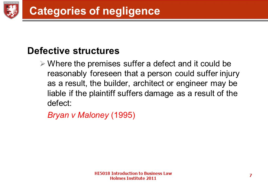 HI5018 Introduction to Business Law Holmes Institute 2011 7 Categories of negligence Defective structures  Where the premises suffer a defect and it could be reasonably foreseen that a person could suffer injury as a result, the builder, architect or engineer may be liable if the plaintiff suffers damage as a result of the defect: Bryan v Maloney (1995)