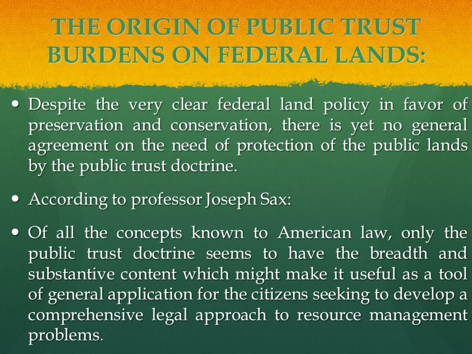 THE ORIGIN OF PUBLIC TRUST BURDENS ON FEDERAL LANDS: Despite the very clear federal land policy in favor of preservation and conservation, there is yet no general agreement on the need of protection of the public lands by the public trust doctrine.