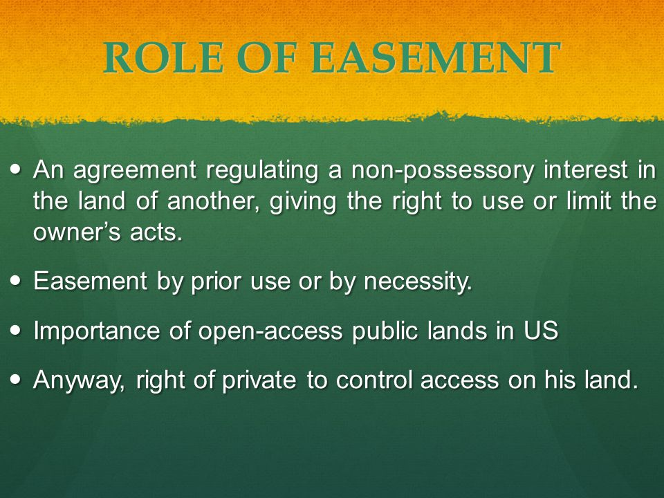 ROLE OF EASEMENT An agreement regulating a non-possessory interest in the land of another, giving the right to use or limit the owner's acts.