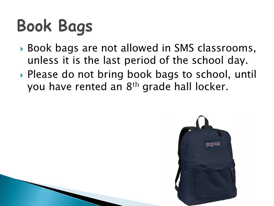  Book bags are not allowed in SMS classrooms, unless it is the last period of the school day.