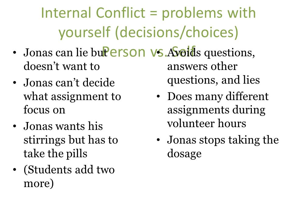 Internal Conflict = problems with yourself (decisions/choices) Person vs. Self Jonas can lie but doesn't want to Jonas can't decide what assignment to
