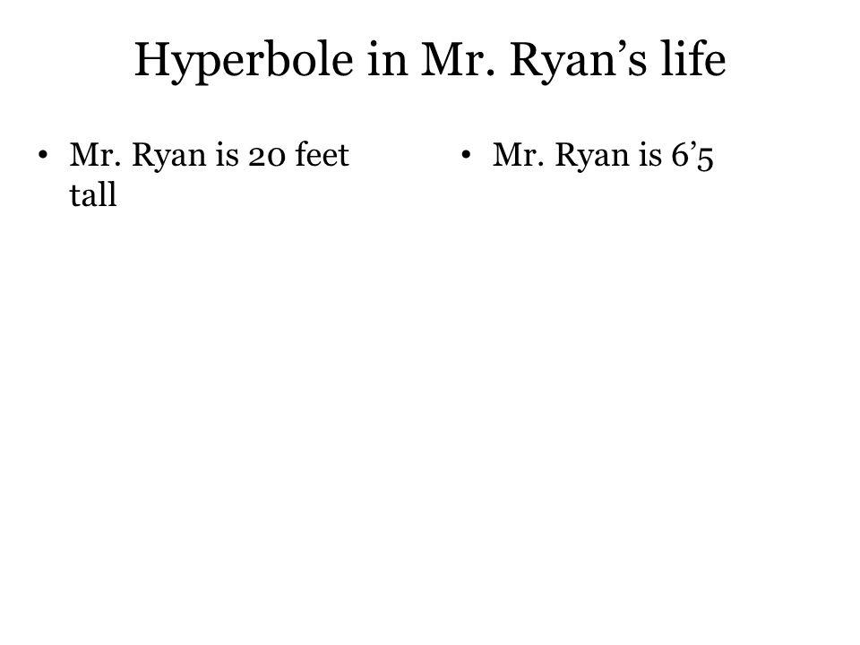 Hyperbole in Mr. Ryan's life Mr. Ryan is 20 feet tall Mr. Ryan is 6'5