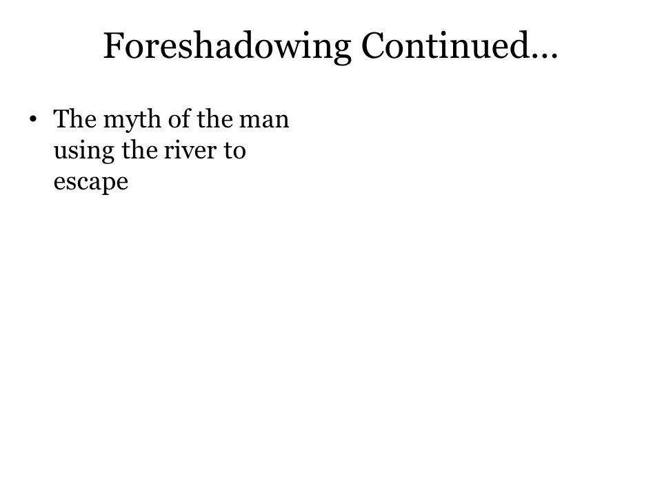 Foreshadowing Continued… The myth of the man using the river to escape