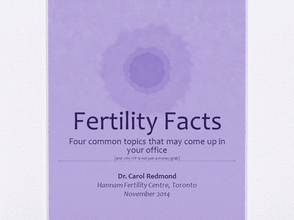 Fertility Facts Four common topics that may come up in your office ( and why IVF is not just a money grab ) Dr. Carol Redmond Hannam Fertility Centre,