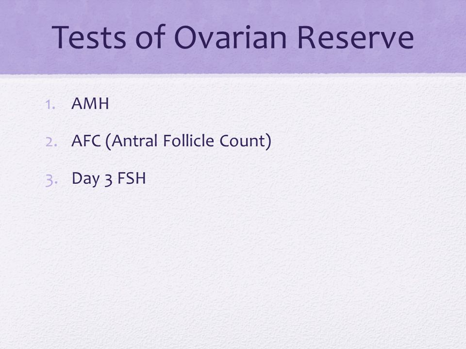 Tests of Ovarian Reserve 1.AMH 2.AFC (Antral Follicle Count) 3.Day 3 FSH