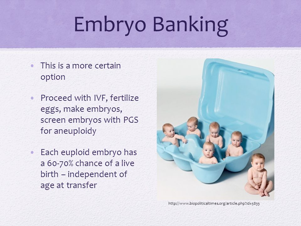 Embryo Banking This is a more certain option Proceed with IVF, fertilize eggs, make embryos, screen embryos with PGS for aneuploidy Each euploid embry