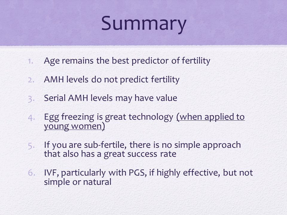 Summary 1.Age remains the best predictor of fertility 2.AMH levels do not predict fertility 3.Serial AMH levels may have value 4.Egg freezing is great