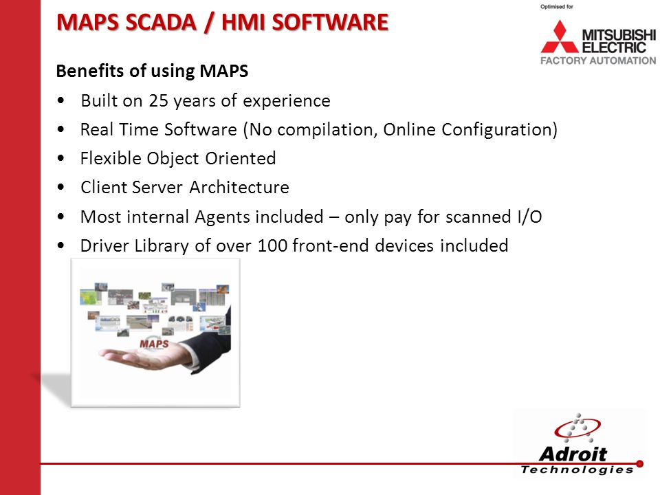 MAPS SCADA / HMI SOFTWARE Benefits of using MAPS Built on 25 years of experience Real Time Software (No compilation, Online Configuration) Flexible Object Oriented Client Server Architecture Most internal Agents included – only pay for scanned I/O Driver Library of over 100 front-end devices included