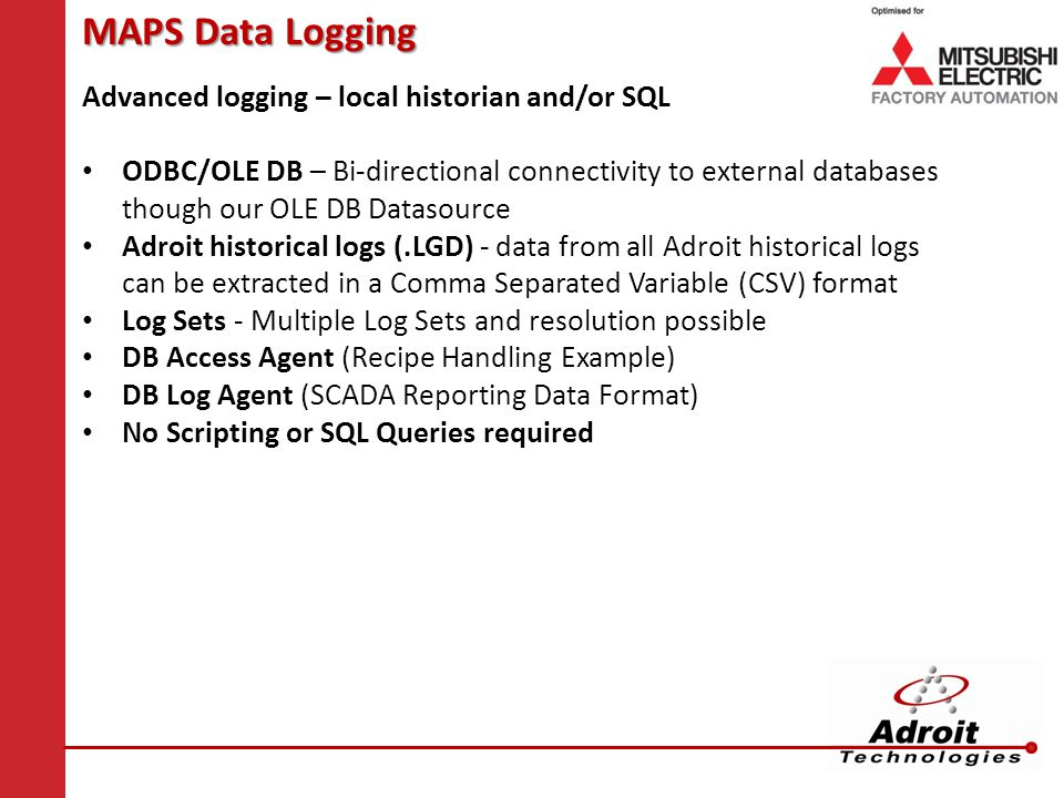 MAPS Data Logging Advanced logging – local historian and/or SQL ODBC/OLE DB – Bi-directional connectivity to external databases though our OLE DB Datasource Adroit historical logs (.LGD) - data from all Adroit historical logs can be extracted in a Comma Separated Variable (CSV) format Log Sets - Multiple Log Sets and resolution possible DB Access Agent (Recipe Handling Example) DB Log Agent (SCADA Reporting Data Format) No Scripting or SQL Queries required