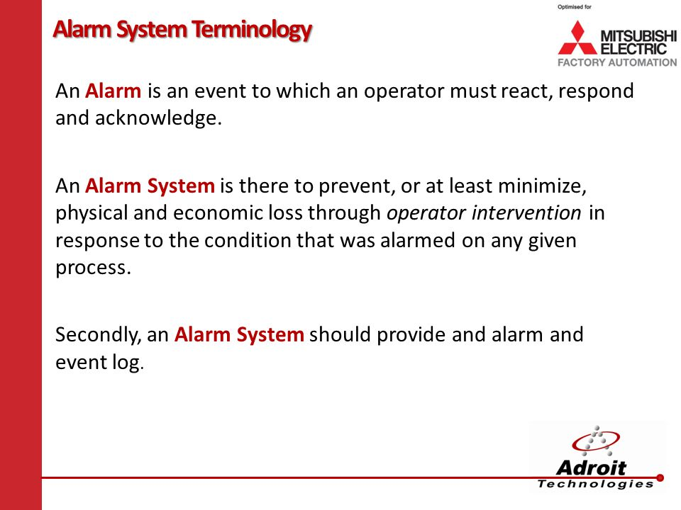 Alarm System Terminology An Alarm is an event to which an operator must react, respond and acknowledge.