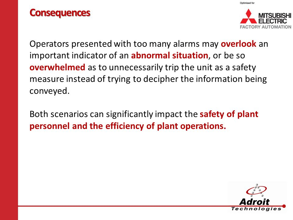 Consequences Operators presented with too many alarms may overlook an important indicator of an abnormal situation, or be so overwhelmed as to unnecessarily trip the unit as a safety measure instead of trying to decipher the information being conveyed.