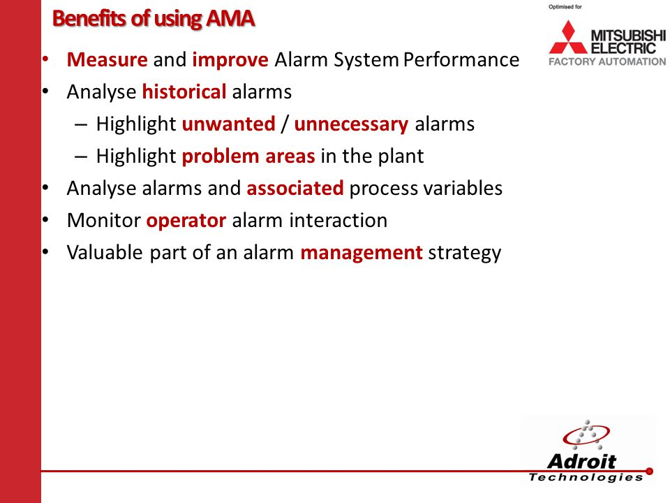 Benefits of using AMA Measure and improve Alarm System Performance Analyse historical alarms – Highlight unwanted / unnecessary alarms – Highlight problem areas in the plant Analyse alarms and associated process variables Monitor operator alarm interaction Valuable part of an alarm management strategy