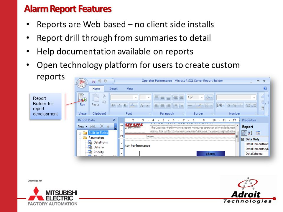 Alarm Report Features Reports are Web based – no client side installs Report drill through from summaries to detail Help documentation available on reports Open technology platform for users to create custom reports Report Builder for report development