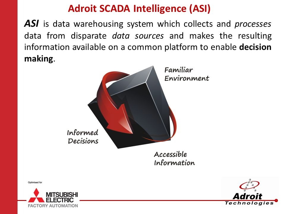 Adroit SCADA Intelligence (ASI) ASI is data warehousing system which collects and processes data from disparate data sources and makes the resulting information available on a common platform to enable decision making.