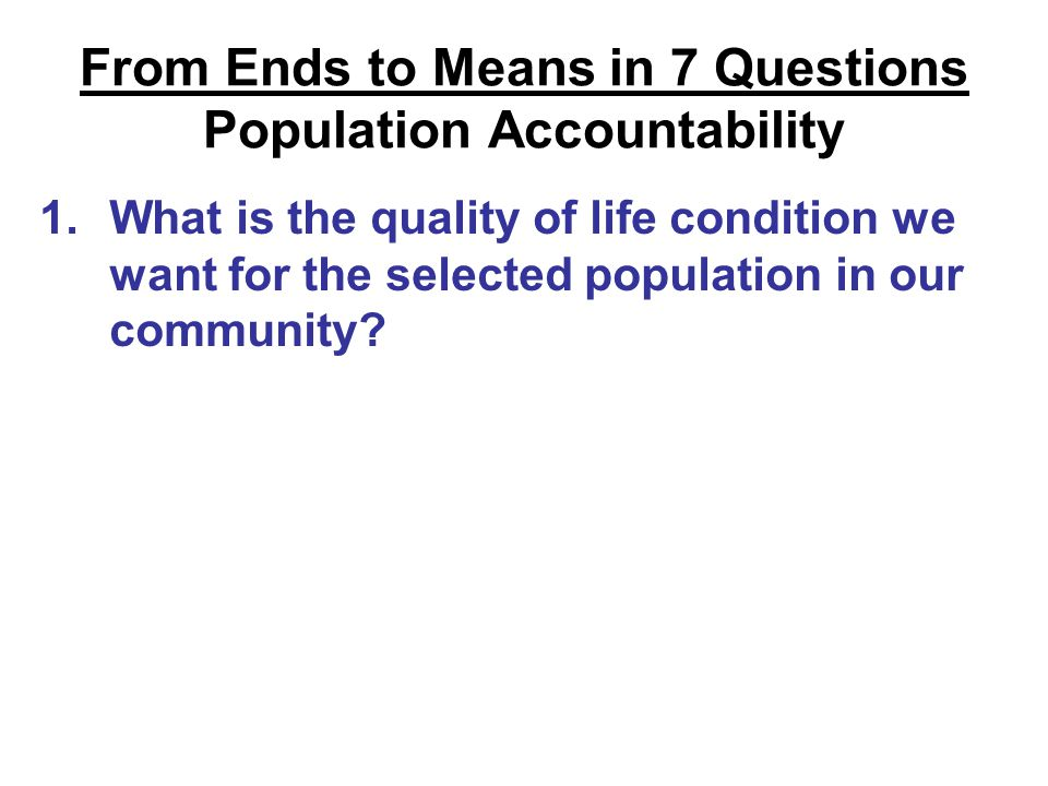 From Ends to Means in 7 Questions Population Accountability 1.What is the quality of life condition we want for the selected population in our community