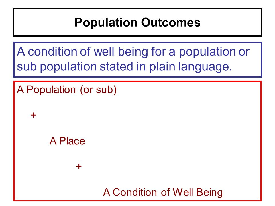 Population Outcomes A condition of well being for a population or sub population stated in plain language.