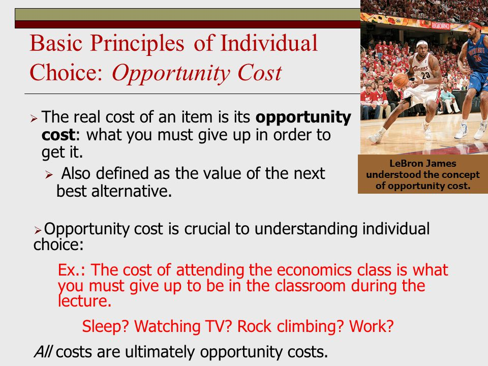 Basic Principles of Individual Choice: Opportunity Cost  The real cost of an item is its opportunity cost: what you must give up in order to get it.
