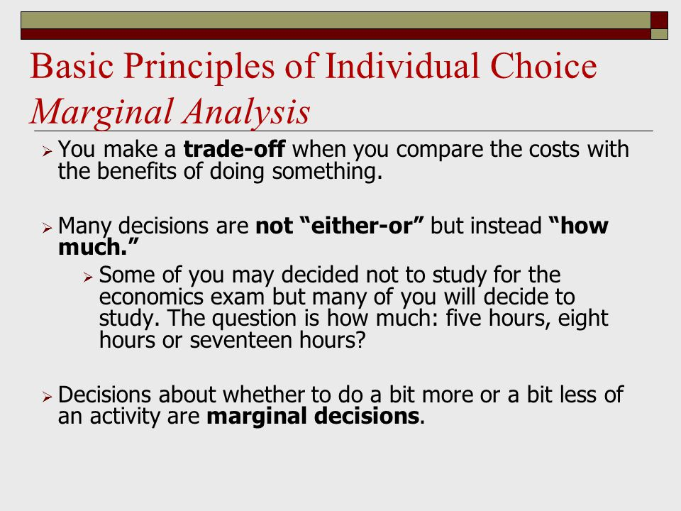 Basic Principles of Individual Choice Marginal Analysis  You make a trade-off when you compare the costs with the benefits of doing something.  Many