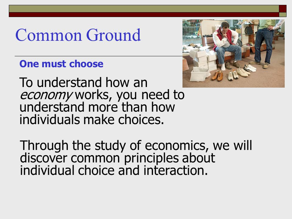 One must choose To understand how an economy works, you need to understand more than how individuals make choices. Common Ground Through the study of