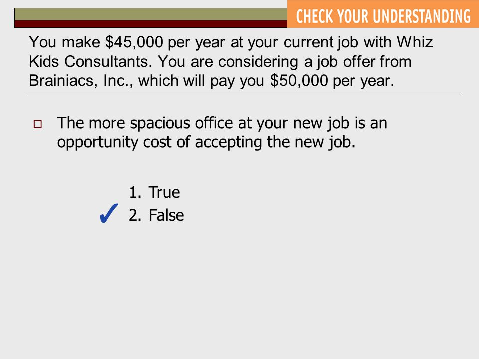 You make $45,000 per year at your current job with Whiz Kids Consultants. You are considering a job offer from Brainiacs, Inc., which will pay you $50