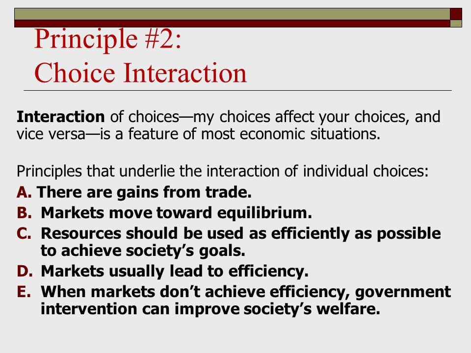 Principle #2: Choice Interaction Interaction of choices—my choices affect your choices, and vice versa—is a feature of most economic situations.