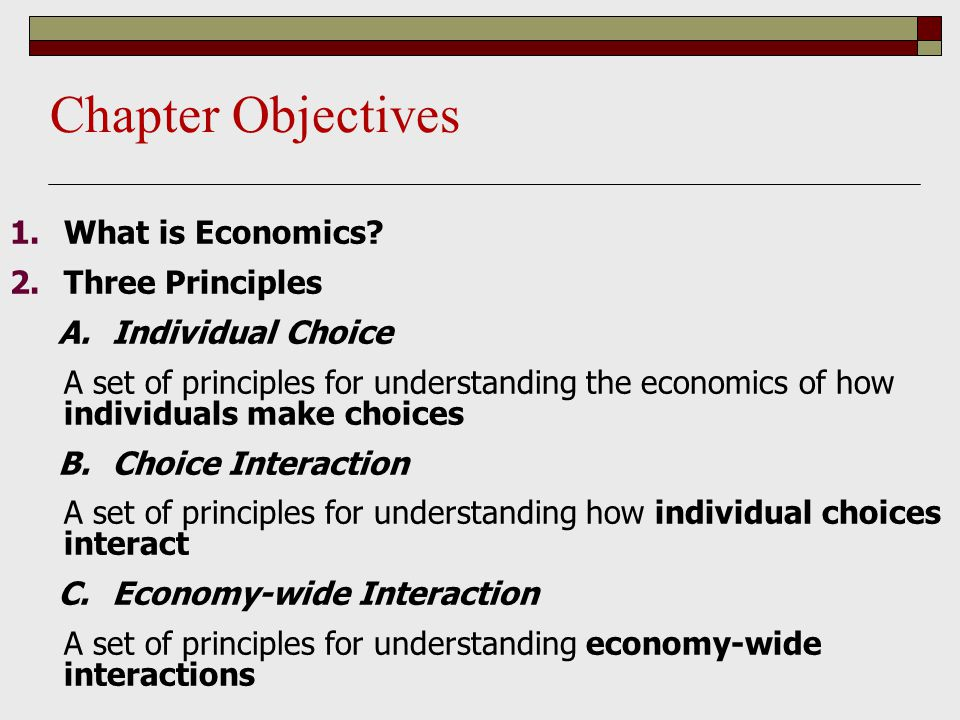 1.What is Economics? 2.Three Principles A.Individual Choice A set of principles for understanding the economics of how individuals make choices B.Choi